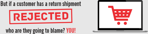 But if a customer has a return shipment rejected, who are they going to blame? YOU!
